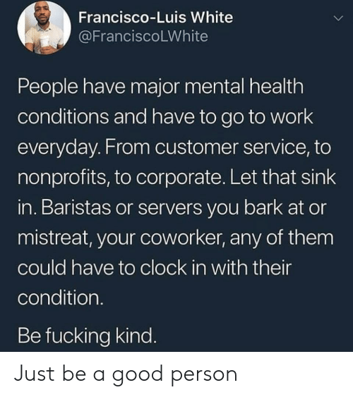 Clock, Fucking, and Work: Francisco-Luis White  @FranciscoLWhite  People have major mental health  conditions and have to go to work  everyday. From customer service, to  nonprofits, to corporate. Let that sink  in. Baristas or servers you bark at or  mistreat, your coworker, any of them  could have to clock in with their  condition.  Be fucking kind. Just be a good person