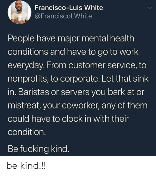 Clock, Fucking, and Work: Francisco-Luis White  @FranciscoLWhite  People have major mental health  conditions and have to go to work  everyday. From customer service, to  nonprofits, to corporate. Let that sink  in. Baristas or servers you bark at or  mistreat, your coworker, any of them  could have to clock in with their  condition.  Be fucking kind. be kind!!!