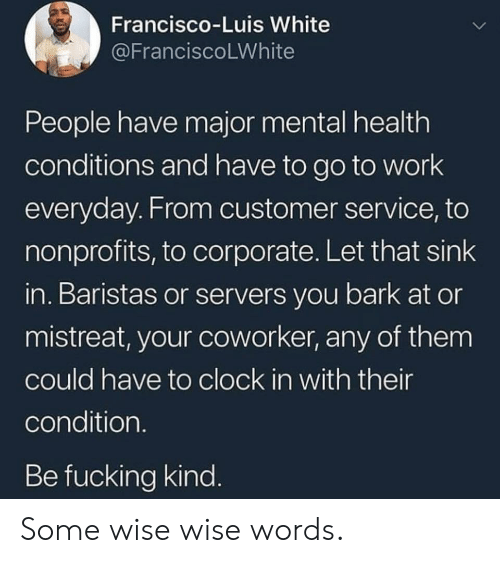 Clock, Fucking, and Work: Francisco-Luis White  @FranciscoLWhite  People have major mental health  conditions and have to go to work  everyday. From customer service, to  nonprofits, to corporate. Let that sink  in. Baristas or servers you bark at or  mistreat, your coworker, any of them  could have to clock in with their  condition.  Be fucking kind. Some wise wise words.
