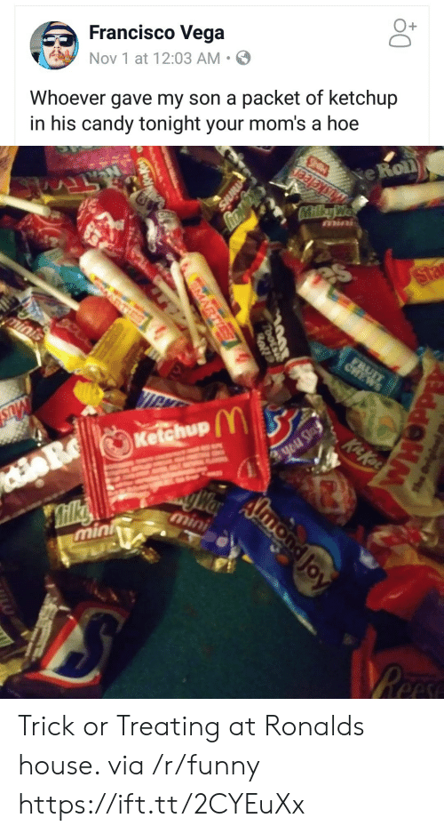 trick or treating: Francisco Vega  Nov 1 at 12:03 AM .  O+  Whoever gave my son a packet of ketchup  in his candy tonight your mom's a hoe  e Roll  Ketchup  min Trick or Treating at Ronalds house. via /r/funny https://ift.tt/2CYEuXx