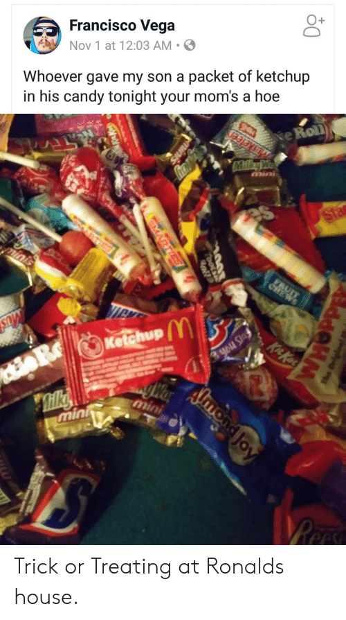 trick or treating: Francisco Vega  Nov 1 at 12:03 AM .  O+  Whoever gave my son a packet of ketchup  in his candy tonight your mom's a hoe  e Roll  Ketchup  min Trick or Treating at Ronalds house.
