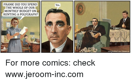 polygraph: FRANK! DID YOU SPEND  THE WHOLE OF OUR  MONTHLY BUDGET ON  RENTING A POLYGRAPH?  Yes. For more comics: check www.jeroom-inc.com