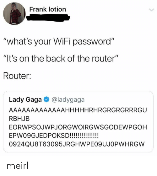 "Lady Gaga: Frank lotion  ""what's your WiFi password""  ""It's on the back of the router""  Router:  Lady Gaga @ladygaga  AAAAAAAAAAAAAHHHHHRHRGRGRGRRRGU  RBHJB  EORWPSOJWPJORGWOIRGWSGODEWPGOH  0924QU8T63095JRGHWPEO9UJOPWHRGW meirl"
