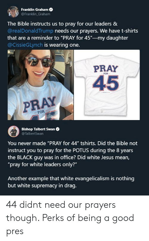 """Shirts: Franklin Graham  @Franklin Graham  The Bible instructs us to pray for our leaders &  @realDonaldTrump needs our prayers. We have t-shirts  that are a reminder to """"PRAY for 45""""-my daughter  @CissieGLynch is wearing one.  PRAY  FOR  45  PRAY  FOR  Bishop Talbert Swan  @TalbertSwan  You never made """"PRAY for 44"""" tshirts. Did the Bible not  instruct you to pray for the POTUS during the 8 years  the BLACK guy was in office? Did white Jesus mean,  """"pray for white leaders only?""""  Another example that white evangelicalism is nothing  but white supremacy in drag. 44 didnt need our prayers though. Perks of being a good pres"""