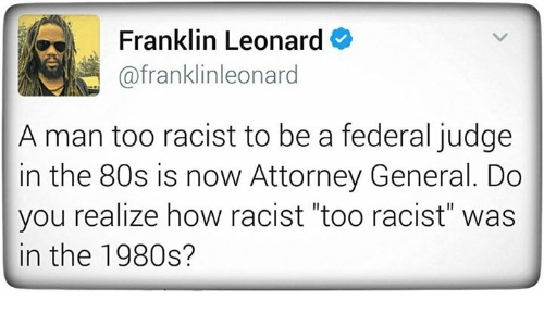 "Memes, 🤖, and Attorney General: Franklin Leonard  (afranklinleonard  A man too racist to be a federal judge  in the 80s is now Attorney General. Do  you realize how racist ""too racist"" was  in the 1980s?"