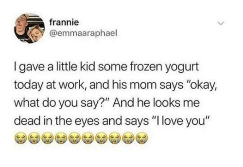 "Dank, Frozen, and Love: frannie  @emmaaraphael  Igave a little kid some frozen yogurt  today at work, and his mom says ""okay,  what do you say?"" And he looks me  dead in the eyes and says ""I love you"""