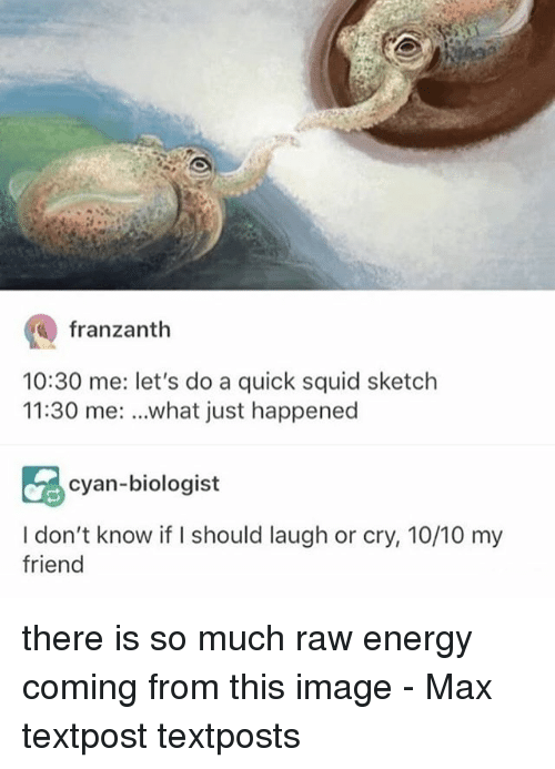 Energy, Memes, and Image: franzanth  10:30 me: let's do a quick squid sketch  11:30 me: ..what just happened  cyan-biologist  I don't know if I should laugh or cry, 10/10 my  friend there is so much raw energy coming from this image - Max textpost textposts