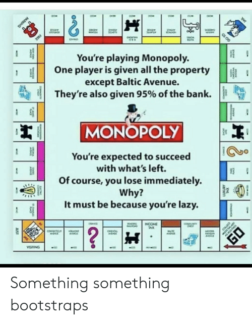 Monopoly: FREE  You're playing Monopoly.  One player is given all the property  except Baltic Avenue.  They're also given 95% of the bank  MONOPOLY  You're expected to succeed  with what's left.  Of course, you lose immediately  Why?  It must be because you're lazy.  NTY  INCOME  TAX  OHNCE  ALIOND  ?  COLLEC  COECTC  ONT  CHEA  AVENA  VISTING  JUST  TS  CARC  PARKING  GO 10 Something something bootstraps