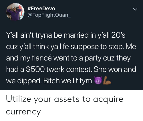 currency:  #FreeDevo  @TopFlightQuan_  Y'all ain't tryna be married in y'all 20's  cuz y'all think ya life suppose to stop. Me  and my fiancé went to a party cuz they  had a $500 twerk contest. She won and  we dipped. Bitch we lit fym Utilize your assets to acquire currency