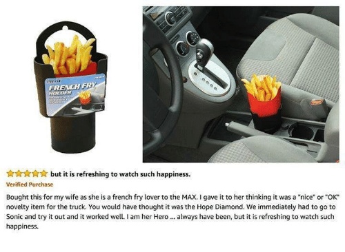 """To The Max: FRENCH FRY  HOLDER  but it is refreshing to watch such happiness.  Verified Purchase  Bought this for my wife as she is a french fry lover to the MAX. I gave it to her thinking it was a """"nice"""" or """"OK""""  novelty item for the truck. You would have thought it was the Hope Diamond. We immediately had to go to  Sonic and try it out and it worked well.I am her Hero always have been, but it is refreshing to watch such  happiness"""