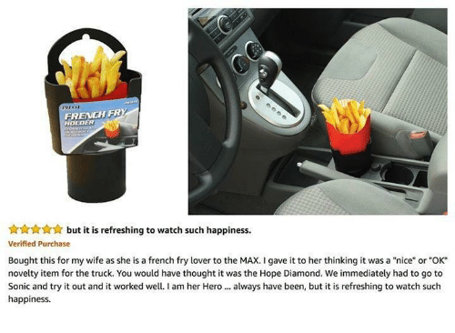 """To The Max: FRENCH FRY  HOLDER  but it is refreshing to watch such happiness.  Verified Purchase  Bought this for my wife as she is a french fry lover to the MAX. I gave it to her thinking it was a """"nice"""" or """"OK  novelty item for the truck. You would have thought it was the Hope Diamond. We immediately had to go to  Sonic and try it out and it worked well.I am her Hero. always have been, but it is refreshing to watch such  happiness"""