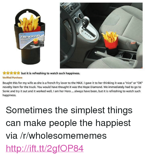 """To The Max: FRENCH FRY  HOLDER  but it is refreshing to watch such happiness.  Verified Purchase  Bought this for my wife as she is a french fry lover to the MAX. I gave it to her thinking it was a """"nice"""" or """"OK""""  novelty item for the truck. You would have thought it was the Hope Diamond. We immediately had to go to  Sonic and try it out and it worked well. I am her Hero always have been, but it is refreshing to watch such  happiness <p>Sometimes the simplest things can make people the happiest via /r/wholesomememes <a href=""""http://ift.tt/2gfOP84"""">http://ift.tt/2gfOP84</a></p>"""