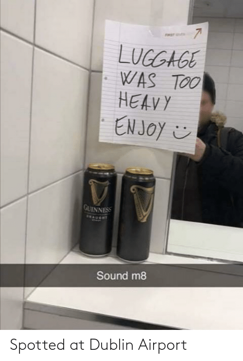 airport: FRET S  LUGGAGE  WAS TOO  HEAVY  EN JOY ☺  GUINNESS  SEAUORT  Sound m8 Spotted at Dublin Airport