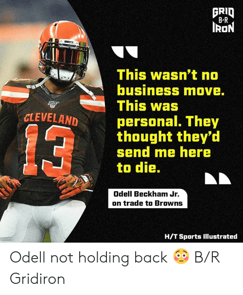 Cleveland: FRID  B R  IRON  This wasn't no  business move.  This was  CLEVELAND  personal. They  thought they'd  send me here  to die.  13  Odell Beckham Jr.  on trade to Browns  H/T Sports Illustrated Odell not holding back 😳 B/R Gridiron