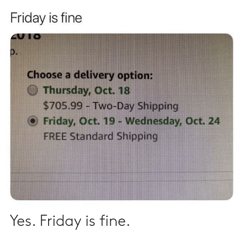 Wednesday: Friday is fine  Choose a delivery option:  O Thursday, Oct. 18  $705.99 - Two-Day Shipping  O Friday, Oct. 19 - Wednesday, Oct. 24  FREE Standard Shipping Yes. Friday is fine.