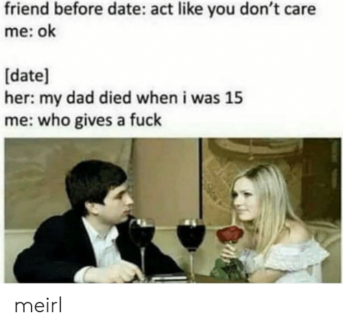 Dad, Date, and MeIRL: friend before date: act like you don't care  me: ok  [date]  her: my dad died when i was 15  me: who gives a fuclk meirl