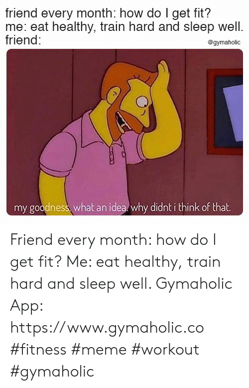 Meme, Train, and Sleep: friend every month: how do I get fit?  me: eat healthy, train hard and sleep well.  friend:  @gymaholic  my goodness, what an idea why didnt i think of that Friend every month: how do I get fit?  Me: eat healthy, train hard and sleep well.  Gymaholic App: https://www.gymaholic.co  #fitness #meme #workout #gymaholic