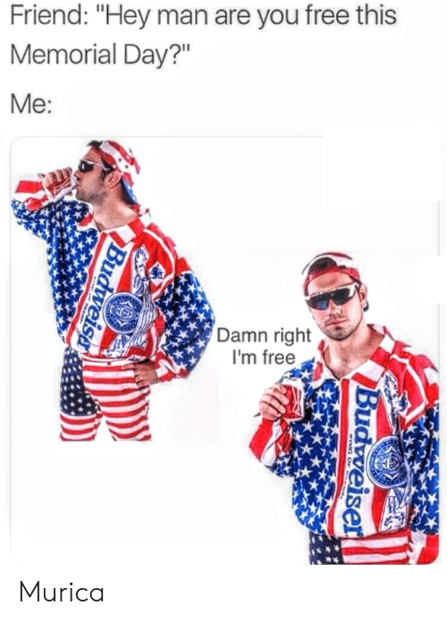"""murica: Friend: """"Hey man are you free this  Memorial Day?""""  Me  Damn right  I'm free Murica"""