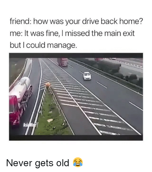Memes, Drive, and Home: friend: how was your drive back home?  me: It was fine, I missed the main exit  but I could manage.  Asi Never gets old 😂