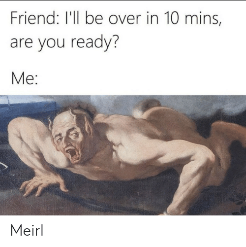MeIRL, Friend, and You: Friend: I'll be over in 10 mins,  are you ready?  Me: Meirl