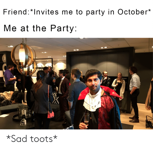 Toots: Friend:*Invites me to party in October*  Me at the Party: *Sad toots*