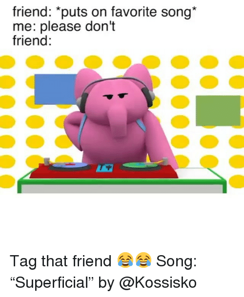 """Funny, Song, and Friend: friend: """"puts on favorite song*  me: please don't  friend Tag that friend 😂😂 Song: """"Superficial"""" by @Kossisko"""