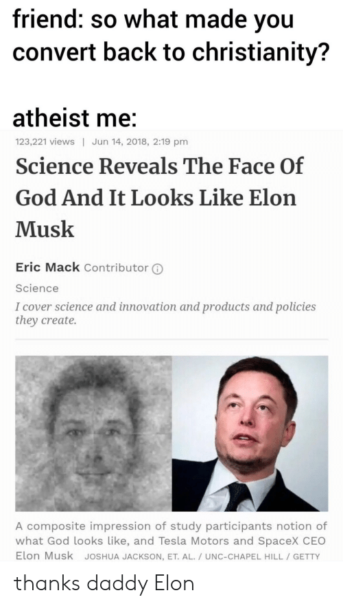 Spacex: friend: so what made vou  convert back to christianity?  atheist me  Science Reveals The Face Of  God And It Looks Like Elon  Musk  123,221 views | Jun 14, 2018, 2:19 pm  Eric Mack Contributor ⓘ  Science  I cover science and innovation and products and policies  they create.  A composite impression of study participants notion of  what God looks Like, and Tesla Motors and SpaceX CEO  Elon Musk JoSHUA JACKSON, ET. AL./ UNC-CHAPEL HILL GETTY thanks daddy Elon