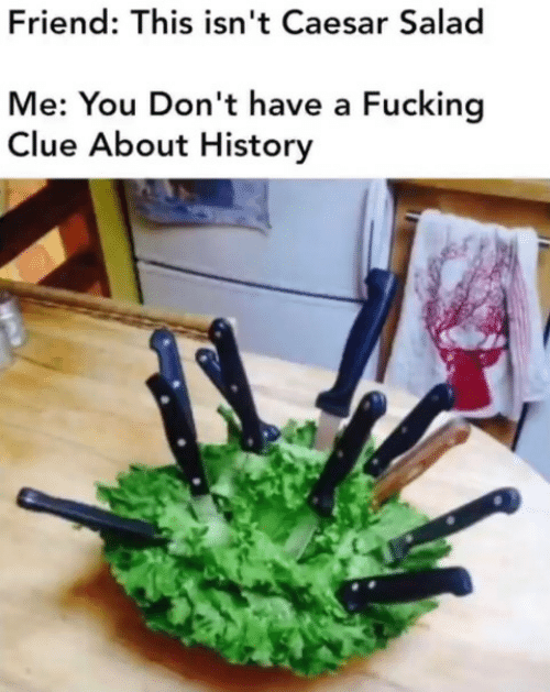 History: Friend: This isn't Caesar Salad  Me: You Don't have a Fucking  Clue About History