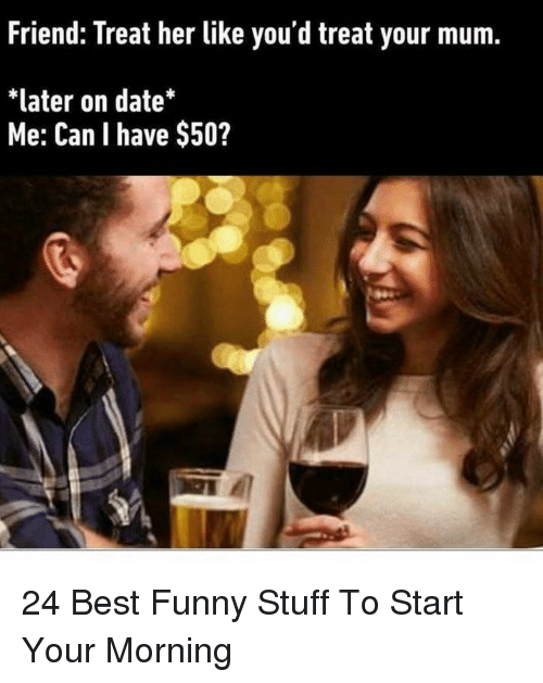 Best Funny: Friend: Treat her like you'd treat your mum.  *later on date*  Me: Can I have $50? 24 Best Funny Stuff To Start Your Morning