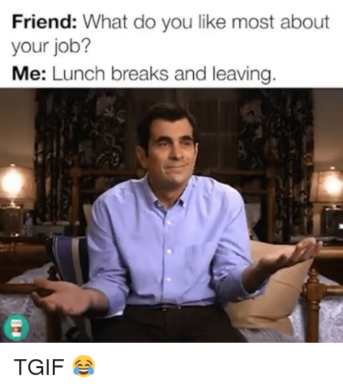 Memes, Tgif, and 🤖: Friend: What do you like most about  your job?  Me: Lunch breaks and leaving TGIF 😂