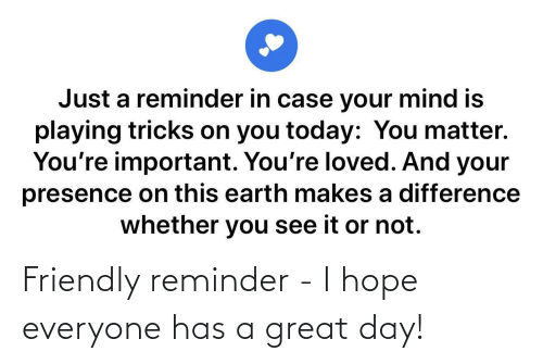 Friendly: Friendly reminder - I hope everyone has a great day!