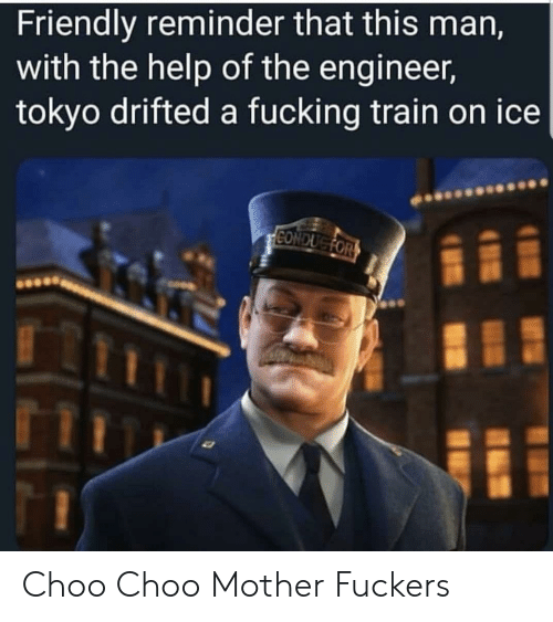 Fuckers: Friendly reminder that this man,  with the help of the engineer,  tokyo drifted a fucking train on ice  CONDUGFOR Choo Choo Mother Fuckers