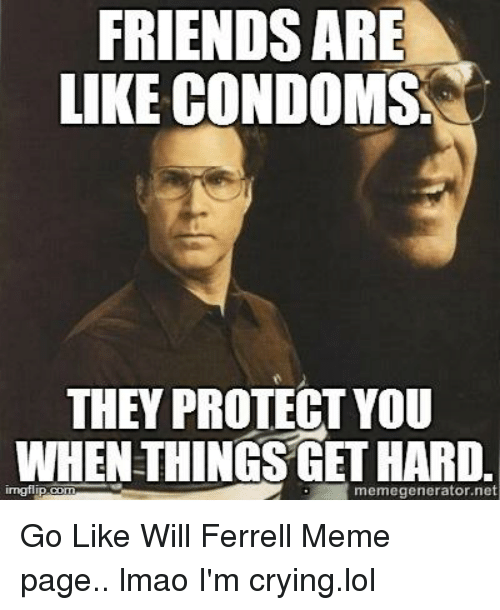will ferrell memes: FRIENDS ARE  LIKE CONDOMS  THEY PROTECT YOU  WHEN THINGS GETHARD.  memegenerator net Go Like Will Ferrell Meme page.. lmao I'm crying.lol