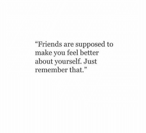 """Friends, Remember, and Make: """"Friends are supposed to  make you feel better  about yourself. Just  remember that."""""""