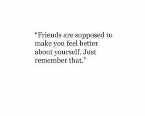 """Friends, Make, and You: """"Friends are supposed to  make you feel better  about yourself. Just  rememberth"""