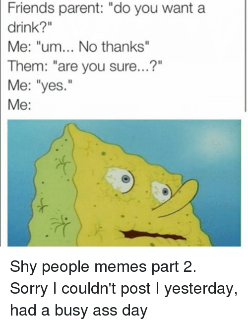 """People Memes: Friends parent: """"do you want a  drink?""""  Me: """"um... No thanks""""  Them: """"are you sure...?""""  Me: """"yes.""""  Me: Shy people memes part 2. Sorry I couldn't post I yesterday, had a busy ass day"""