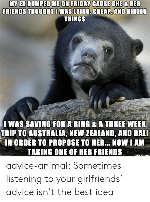 Advice, Friends, and Tumblr: FRIENDS THOUGHTI WAS LYING, CHEAP, AND HIDING  THINGS  I WAS SAVING FOR A RING & A THREE WEEK  TRIP TO AUSTRALIA, NEW ZEALAND, AND BALI  IN ORDER TO PROPOSE TO HER... NOW IAN  TAKING ONE OF HER FRIENDS  made on imgur advice-animal:  Sometimes listening to your girlfriends' advice isn't the best idea
