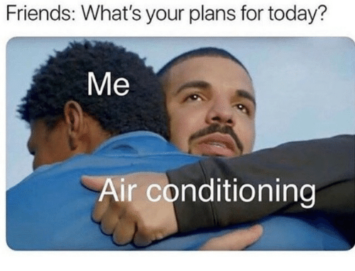 air conditioning: Friends: What's your plans for today?  Me  Air conditioning
