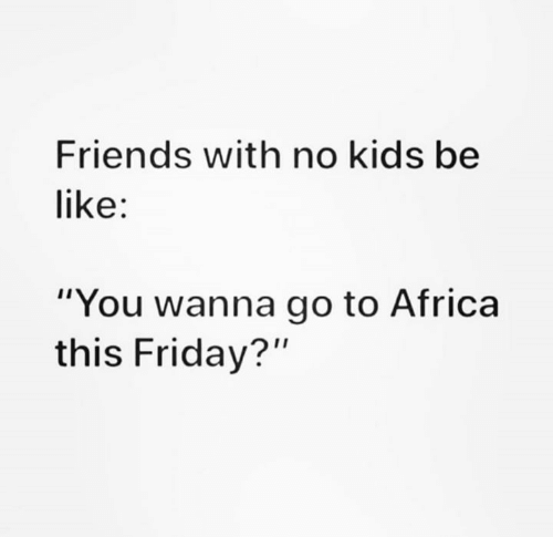 "Africa, Be Like, and Friday: Friends with no kids be  like:  ""You wanna go to Africa  this Friday?"""