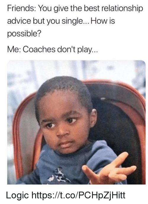 Advice, Friends, and Funny: Friends: You give the best relationship  advice but you single... How is  possible?  Me: Coaches don't play.. Logic https://t.co/PCHpZjHitt