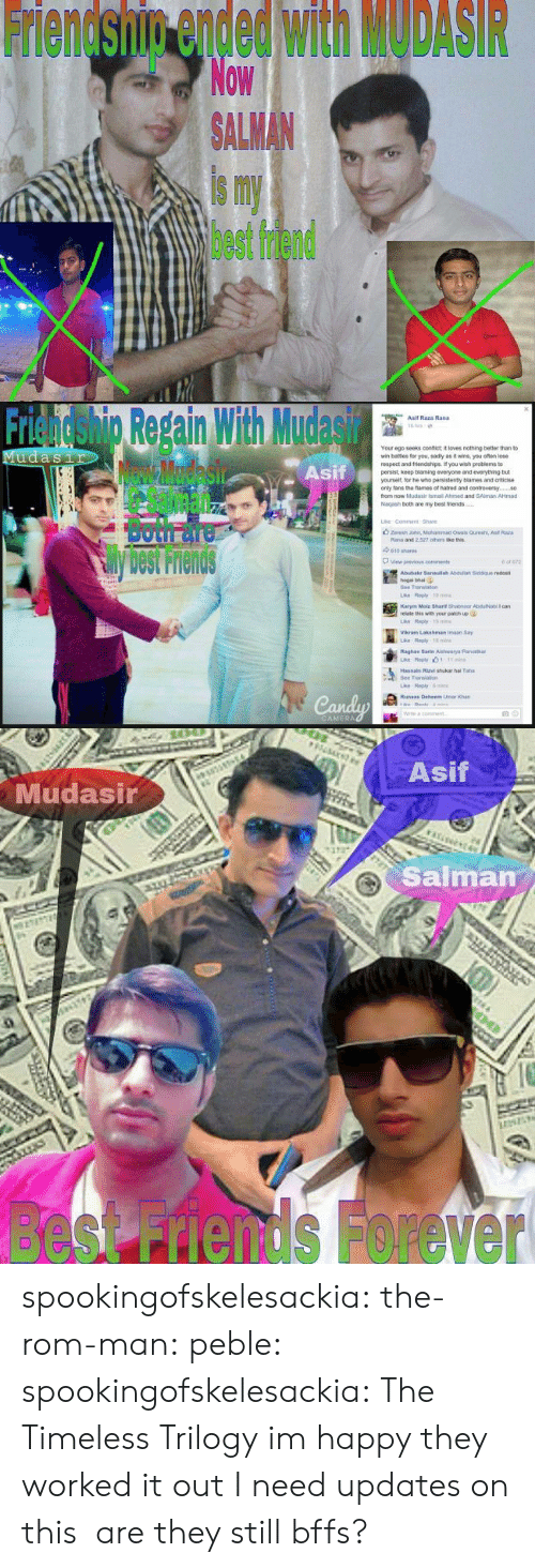 Best Friend, Friends, and Respect: Friendship ended with MODASIR  Now  ALMAN  is my  best friend   Friendshig Repain With Mudasir  Asif  Asif Raza Rand  Your ego seeks confict it loves nothing better than to  wr, bates for you, sad y as褯wns, you ofan lose  respect and triends pe f you wish peoblems to  persist, keep blaming everyone and everything but  yourselt, lor he who pensistenty blames and criticise  only tans the fames of natred and contreversy.  from now Mudasir ismail Ahimed and SAlman AHmad  Nagash both are my best friends  Both面  View previous  cons  Abubakr 3anaulah Asduliah Siddque redost  hogal bhai  Bee Translan  relate this with your patich up  Vikram Lakshman imaan Say  Raghay Sarte Aishwarya Parib  Transao  ri   Asif  Mudasir  Salman  besnds Forever spookingofskelesackia:  the-rom-man:  peble:  spookingofskelesackia:  The Timeless Trilogy  im happy they worked it out  I need updates on this  are they still bffs?