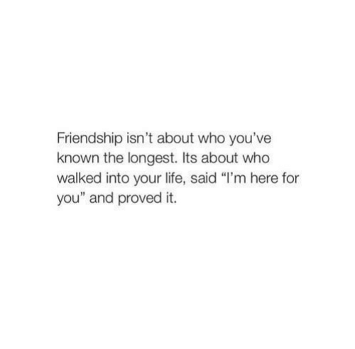 """Life, Friendship, and Who: Friendship isn't about who you've  known the longest. Its about who  walked into your life, said """"I'm here for  you"""" and proved it."""