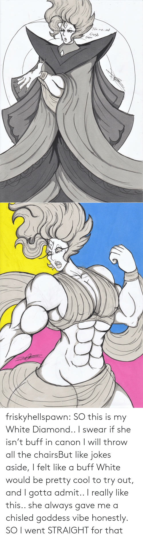 Vibe: friskyhellspawn:  SO this is my White Diamond.. I swear if she isn't buff in canon I will throw all the chairsBut like jokes aside, I felt like a buff White would be pretty cool to try out, and I gotta admit.. I really like this.. she always gave me a chisled goddess vibe honestly. SO I went STRAIGHT for that