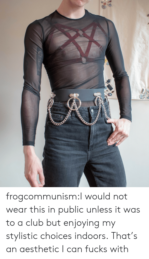 enjoying: frogcommunism:I would not wear this in public unless it was to a club but enjoying my stylistic choices indoors.  That's an aesthetic I can fucks with