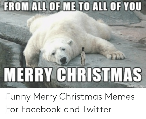 Christmas, Facebook, and Funny: FROM ALL OF ME TO ALL OF YOU  MERRY CHRISTMAS Funny Merry Christmas Memes For Facebook and Twitter