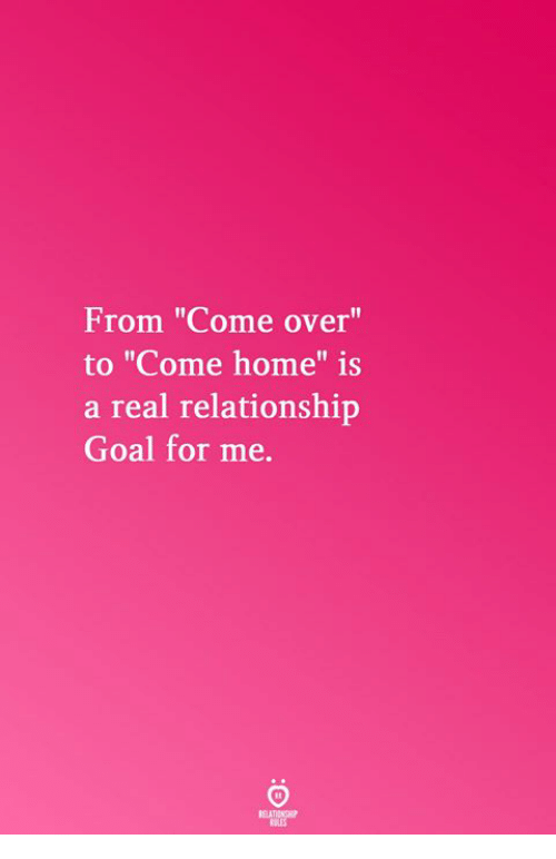 "Come Over, Goal, and Home: From ""Come over""  to ""Come home"" is  a real relationship  Goal for me.  Il  RELATICNGHP  BLES"