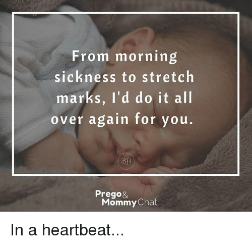 morning sickness: From morning  sickness to stretch  marks, I'd do it all  over again for you  Prego&  Mommy  Chat In a heartbeat...