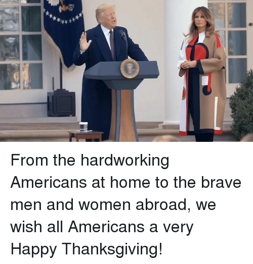 Thanksgiving, Brave, and Happy: From the hardworking Americans at home to the brave men and women abroad, we wish all Americans a very Happy Thanksgiving!