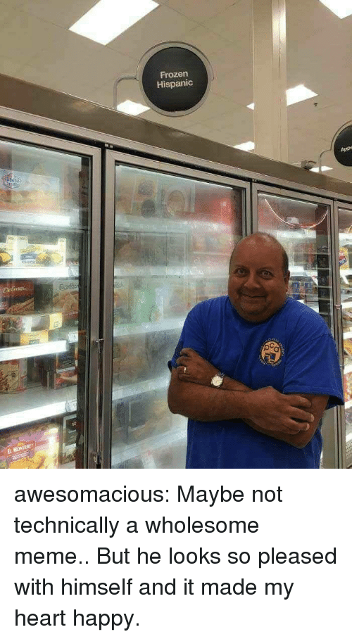 Wholesome Meme: Frozen  Hispanic  App  CHICK  El awesomacious:  Maybe not technically a wholesome meme.. But he looks so pleased with himself and it made my heart happy.