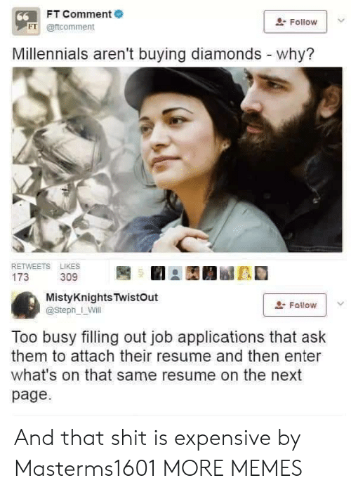 Resume: FT Comment  66  Follow  FT @ftcomment  Millennials aren't buying diamonds - why?  RETWEETS LIKES  173  309  MistyKnights TwistOut  Fallow  @Steph_ Will  Too busy filling out job applications that ask  them to attach their resume and then enter  what's on that same resume on the next  page And that shit is expensive by Masterms1601 MORE MEMES